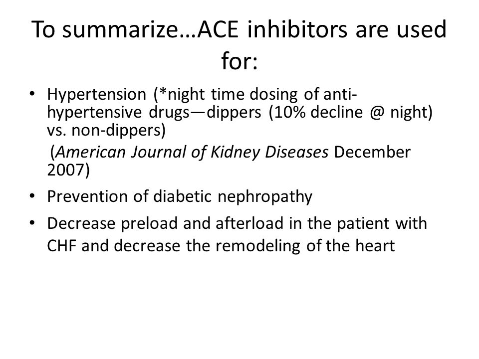 To summarize…ACE inhibitors are used for: