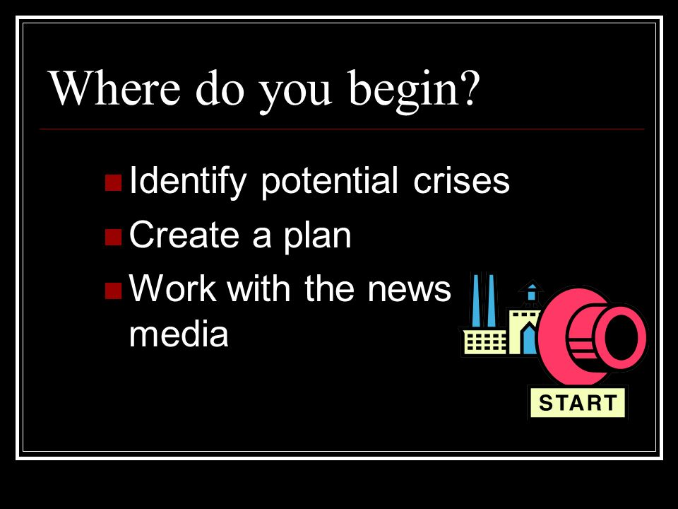 Where do you begin Identify potential crises Create a plan