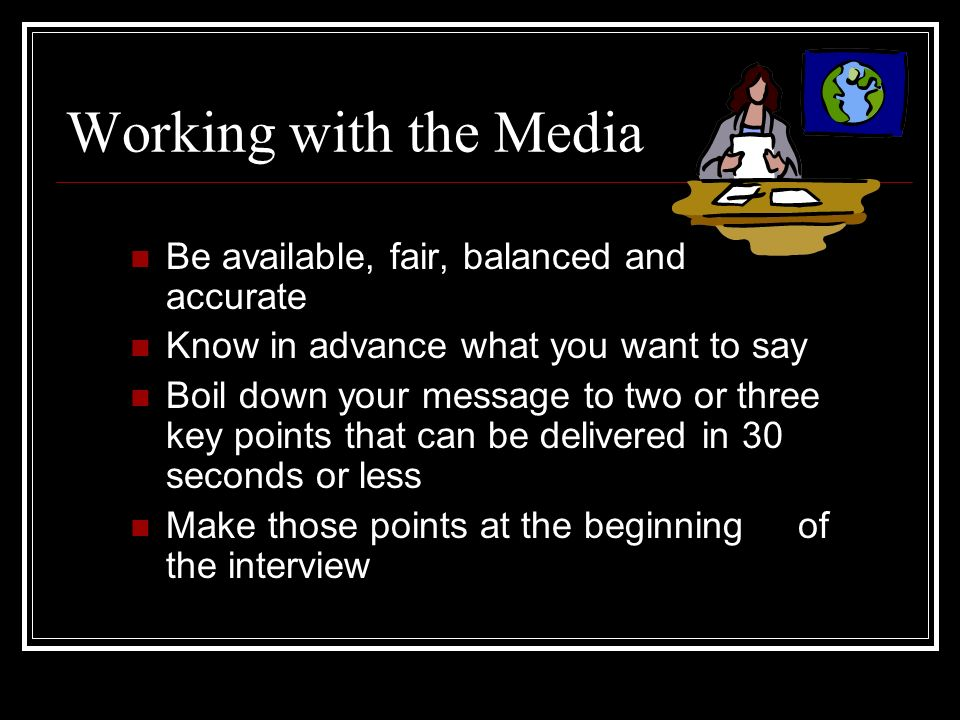 Working with the Media Be available, fair, balanced and accurate