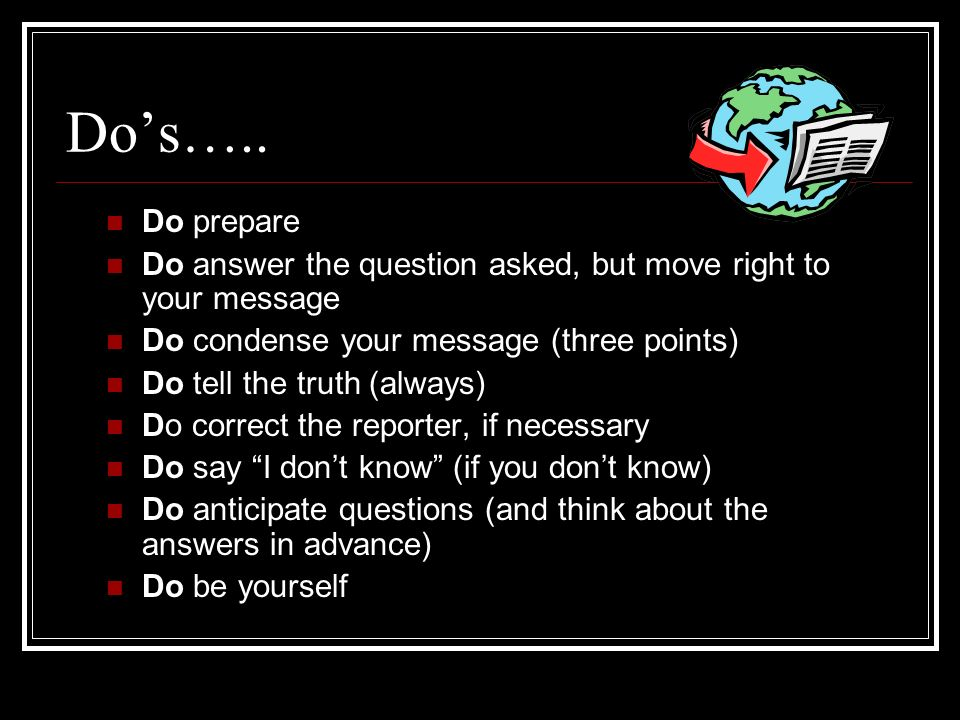 Do's….. Do prepare. Do answer the question asked, but move right to your message. Do condense your message (three points)