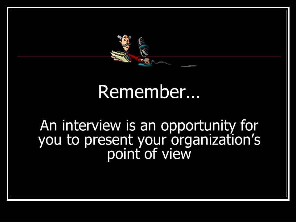 Remember… An interview is an opportunity for you to present your organization's point of view