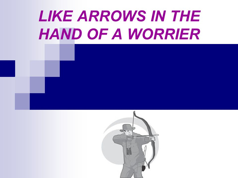 LIKE ARROWS IN THE HAND OF A WORRIER
