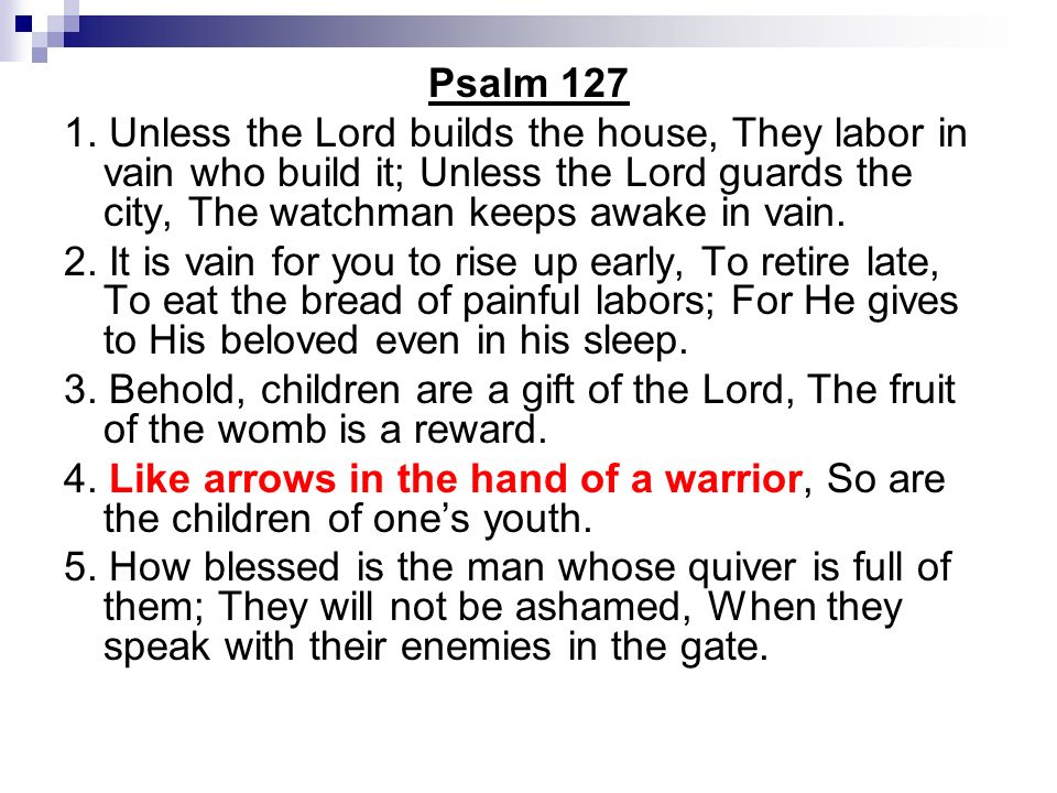 Psalm 127 1. Unless the Lord builds the house, They labor in vain who build it; Unless the Lord guards the city, The watchman keeps awake in vain.