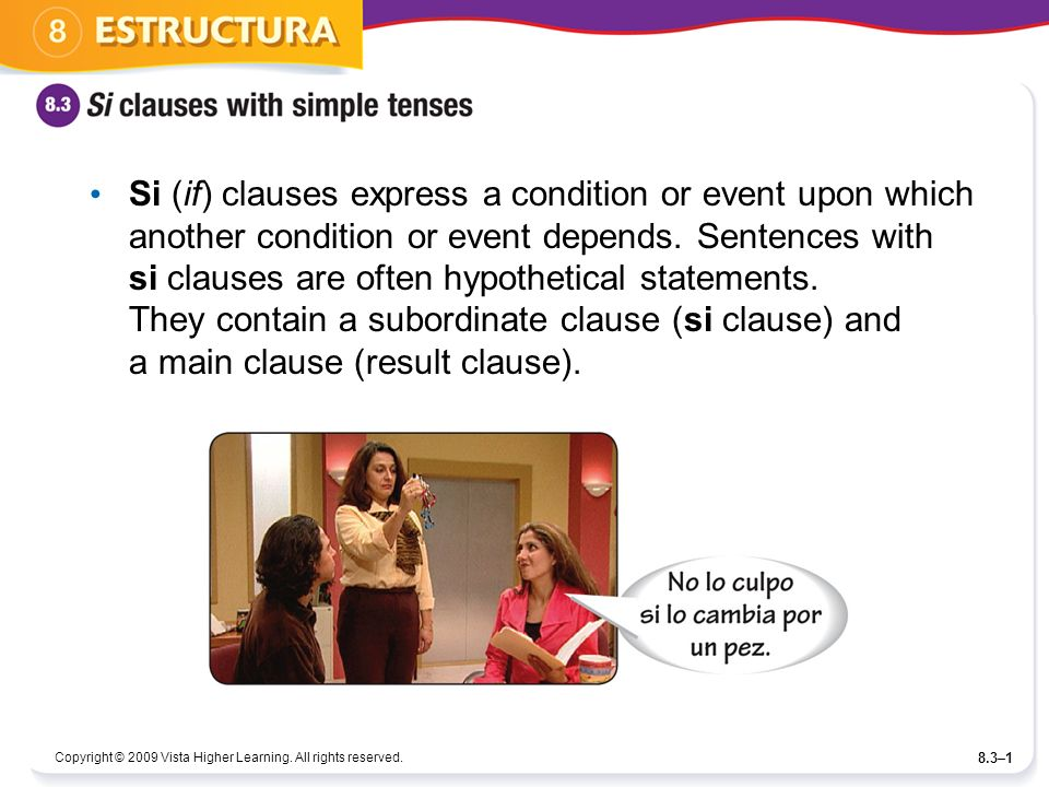 Si (if) clauses express a condition or event upon which another condition or event depends. Sentences with si clauses are often hypothetical statements. They contain a subordinate clause (si clause) and a main clause (result clause).