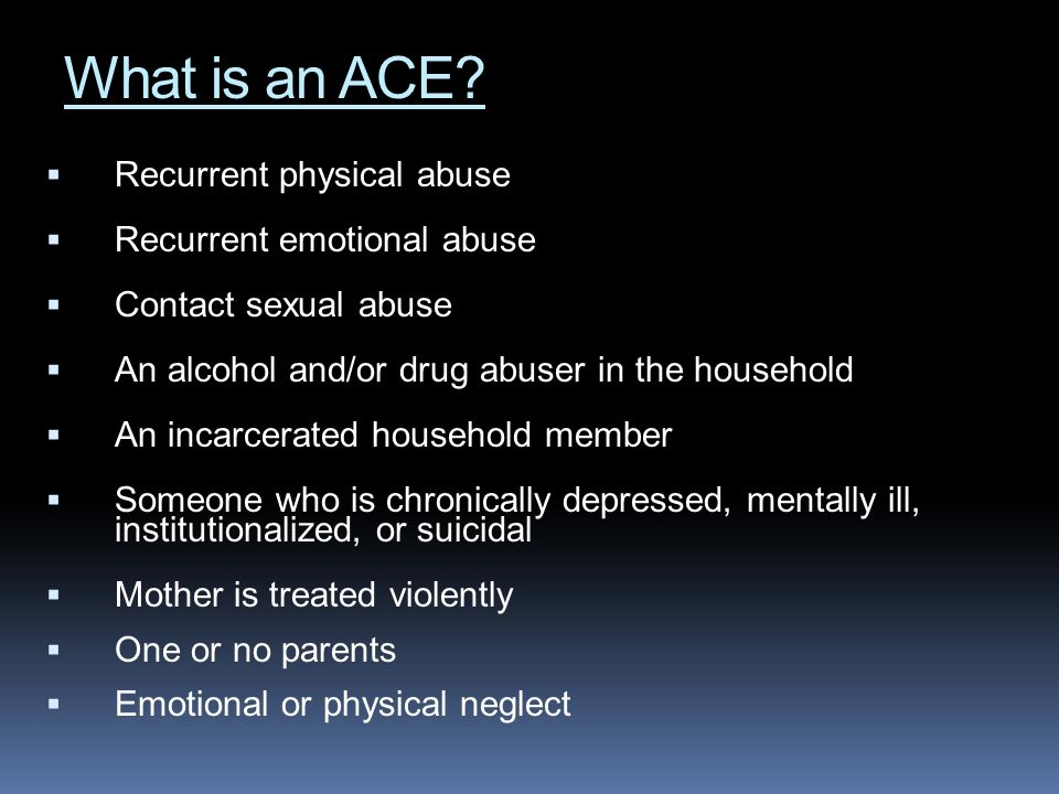 What is an ACE Recurrent physical abuse Recurrent emotional abuse