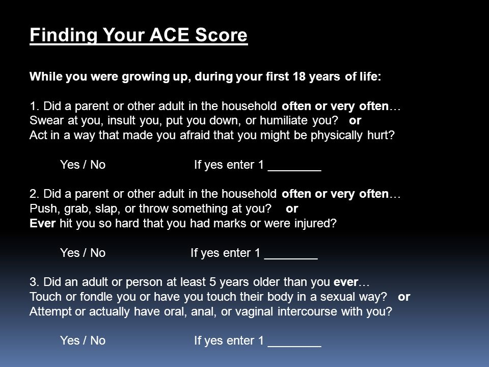 Finding Your ACE Score While you were growing up, during your first 18 years of life: