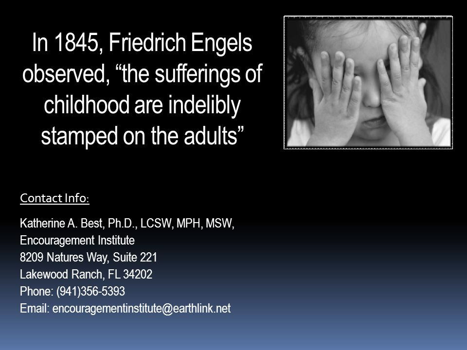 In 1845, Friedrich Engels observed, the sufferings of childhood are indelibly stamped on the adults