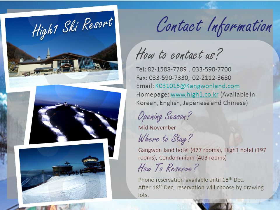 High1 Ski Resort Contact Information. How to contact us Tel: 82-1588-7789 , 033-590-7700 Fax: 033-590-7330, 02-2112-3680.