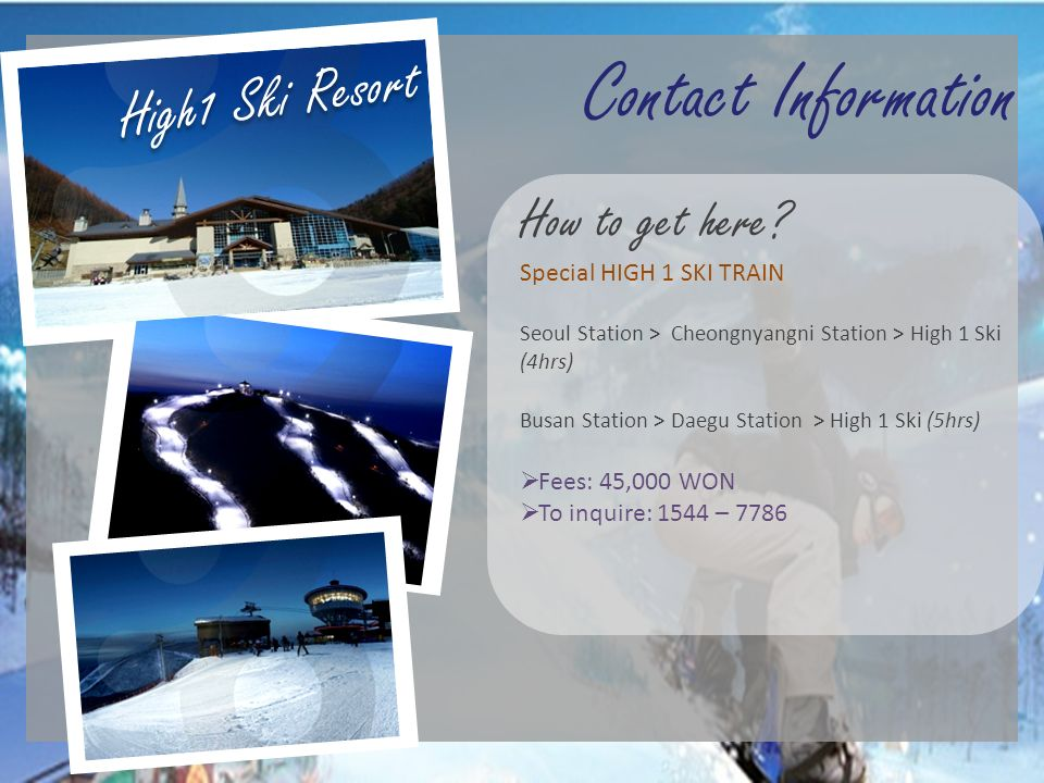 High1 Ski Resort Contact Information. How to get here Special HIGH 1 SKI TRAIN. Seoul Station > Cheongnyangni Station > High 1 Ski (4hrs)