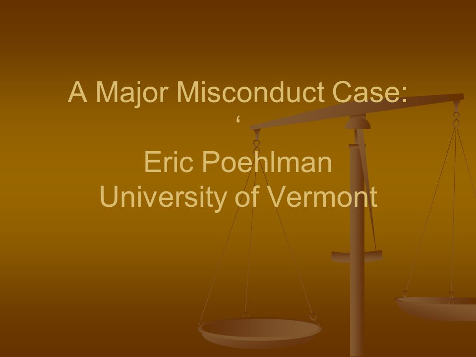 A Major Misconduct Case: ' Eric Poehlman University of Vermont