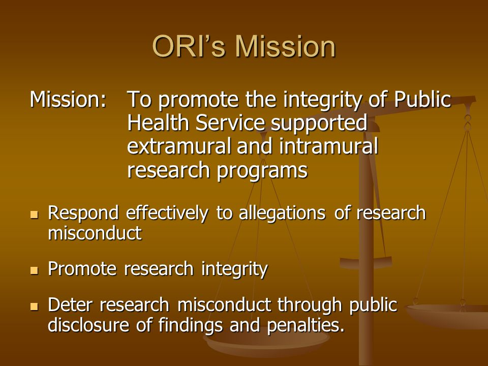 ORI's Mission Mission: To promote the integrity of Public Health Service supported extramural and intramural research programs.