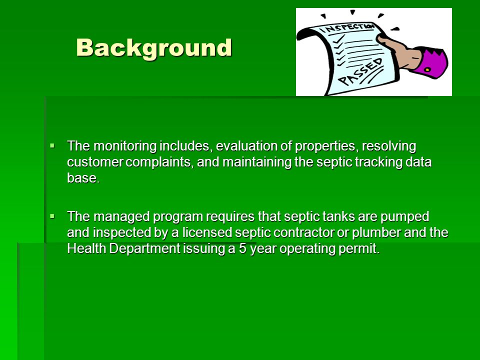 Background The monitoring includes, evaluation of properties, resolving customer complaints, and maintaining the septic tracking data base.