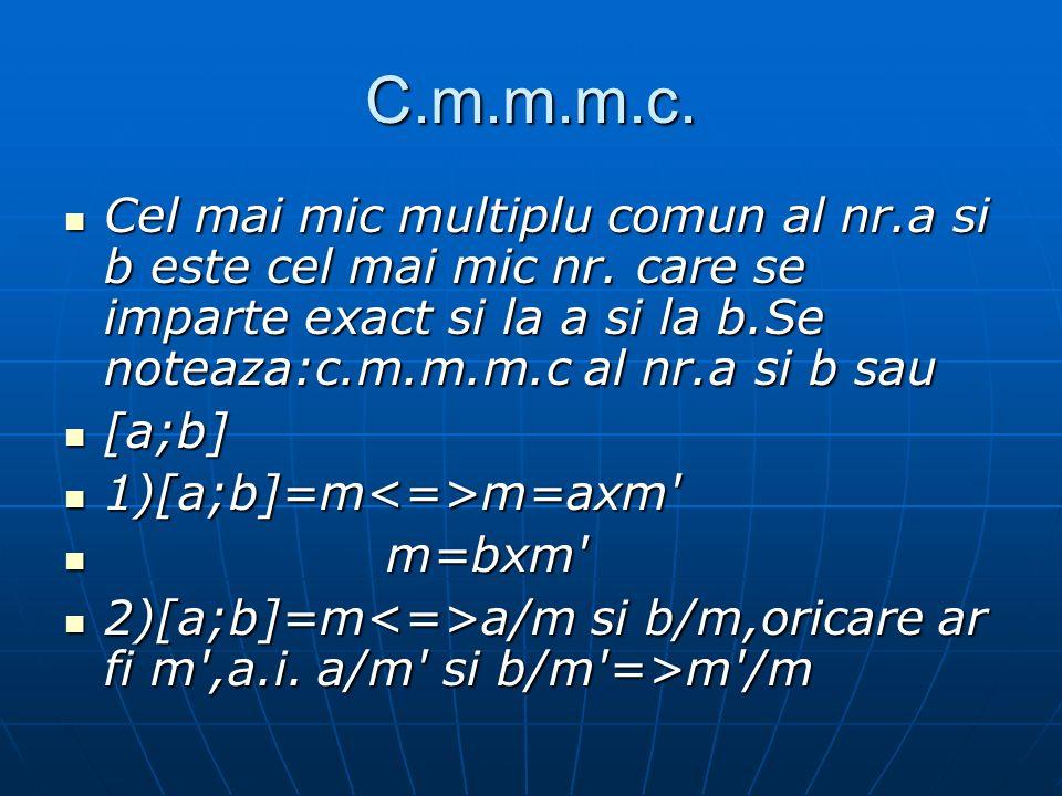 C.m.m.m.c. Cel mai mic multiplu comun al nr.a si b este cel mai mic nr. care se imparte exact si la a si la b.Se noteaza:c.m.m.m.c al nr.a si b sau.