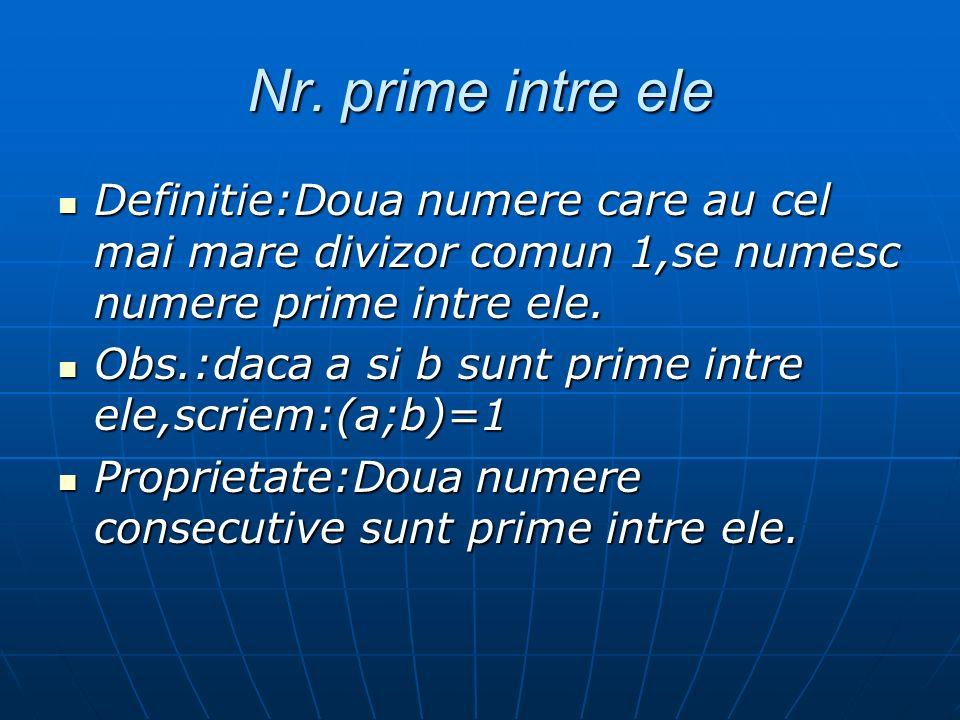 Nr. prime intre ele Definitie:Doua numere care au cel mai mare divizor comun 1,se numesc numere prime intre ele.