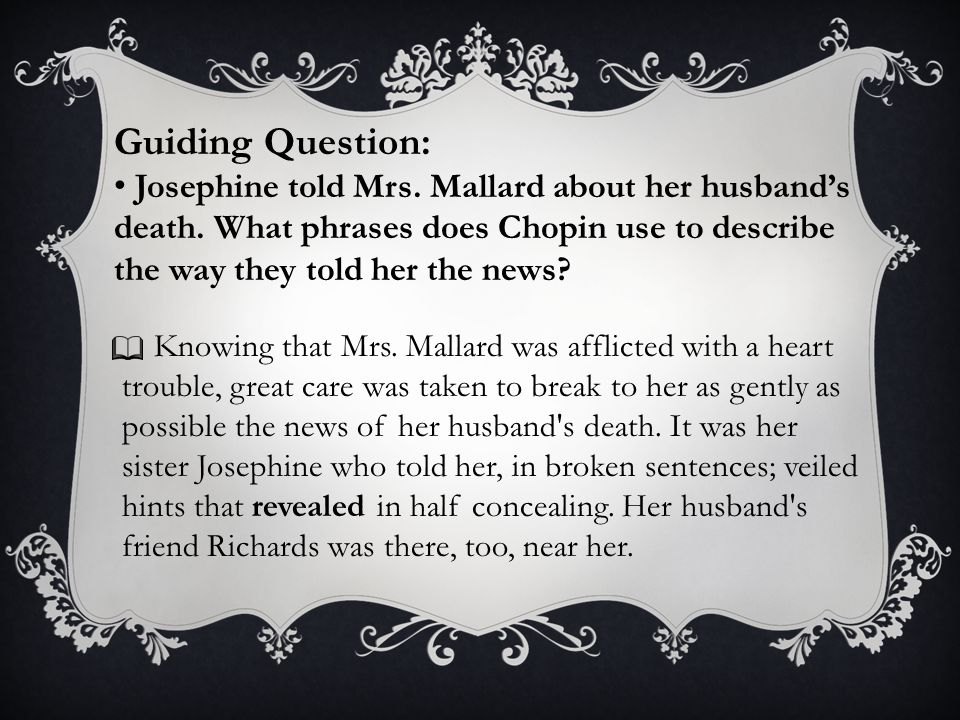 Guiding Question: Josephine told Mrs. Mallard about her husband's death. What phrases does Chopin use to describe the way they told her the news