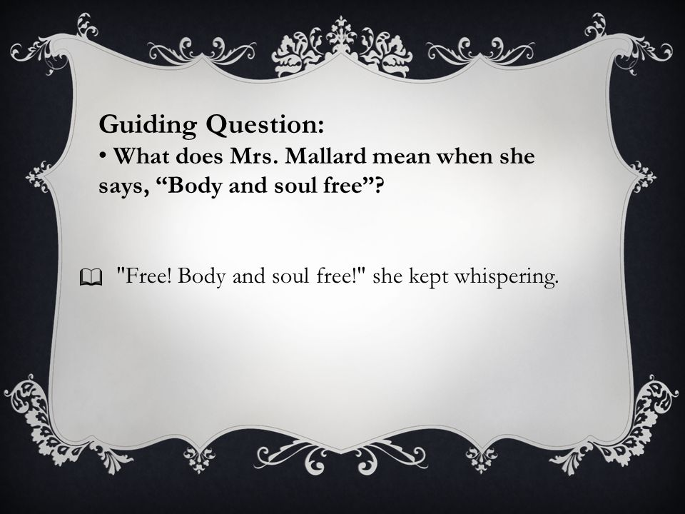 Guiding Question: What does Mrs. Mallard mean when she says, Body and soul free Free! Body and soul free! she kept whispering.