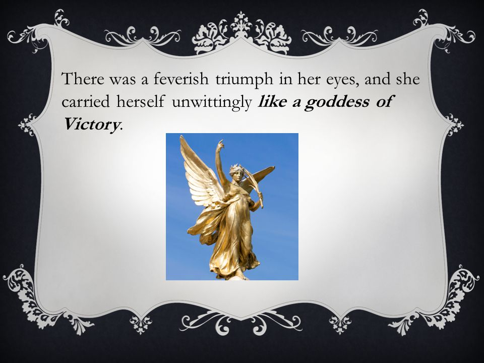 There was a feverish triumph in her eyes, and she carried herself unwittingly like a goddess of Victory.