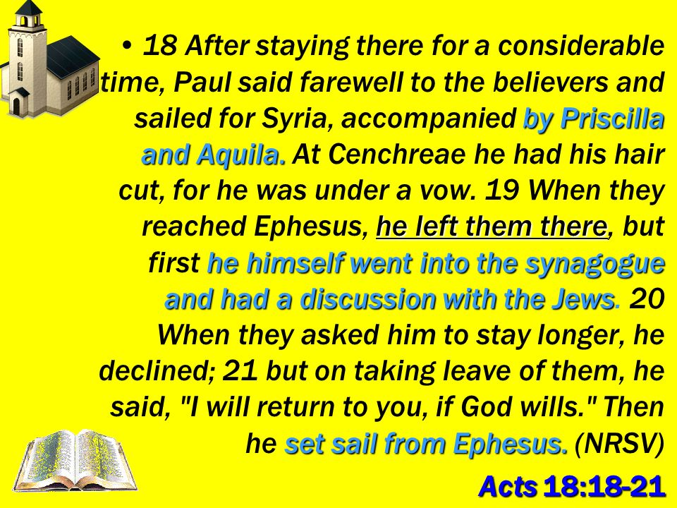 18 After staying there for a considerable time, Paul said farewell to the believers and sailed for Syria, accompanied by Priscilla and Aquila. At Cenchreae he had his hair cut, for he was under a vow. 19 When they reached Ephesus, he left them there, but first he himself went into the synagogue and had a discussion with the Jews. 20 When they asked him to stay longer, he declined; 21 but on taking leave of them, he said, I will return to you, if God wills. Then he set sail from Ephesus. (NRSV)