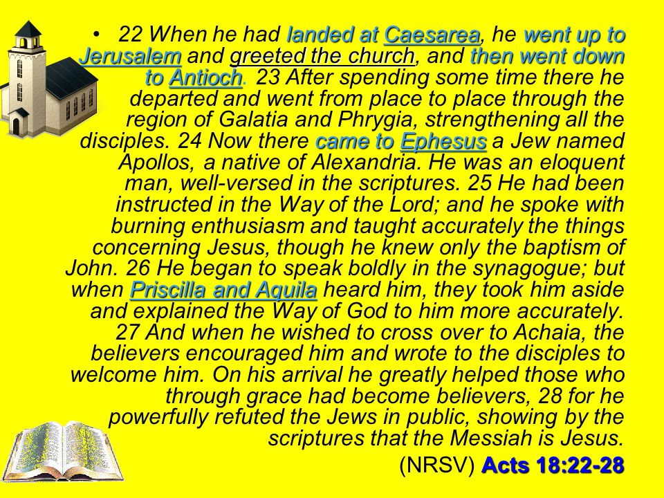 22 When he had landed at Caesarea, he went up to Jerusalem and greeted the church, and then went down to Antioch. 23 After spending some time there he departed and went from place to place through the region of Galatia and Phrygia, strengthening all the disciples. 24 Now there came to Ephesus a Jew named Apollos, a native of Alexandria. He was an eloquent man, well-versed in the scriptures. 25 He had been instructed in the Way of the Lord; and he spoke with burning enthusiasm and taught accurately the things concerning Jesus, though he knew only the baptism of John. 26 He began to speak boldly in the synagogue; but when Priscilla and Aquila heard him, they took him aside and explained the Way of God to him more accurately. 27 And when he wished to cross over to Achaia, the believers encouraged him and wrote to the disciples to welcome him. On his arrival he greatly helped those who through grace had become believers, 28 for he powerfully refuted the Jews in public, showing by the scriptures that the Messiah is Jesus.