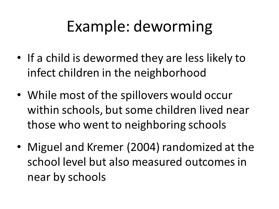 Example: deworming If a child is dewormed they are less likely to infect children in the neighborhood.