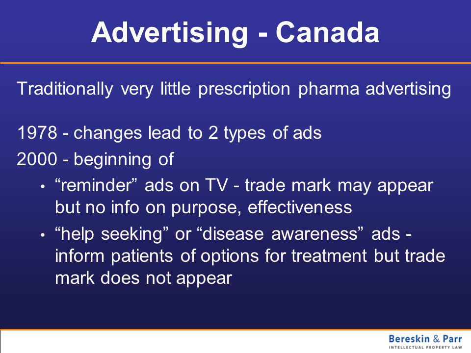 Advertising - Canada Traditionally very little prescription pharma advertising. 1978 - changes lead to 2 types of ads.