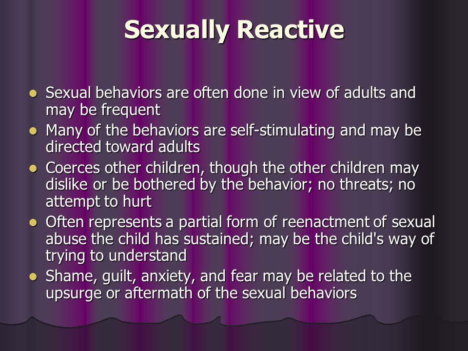 Sexually Reactive Sexual behaviors are often done in view of adults and may be frequent.