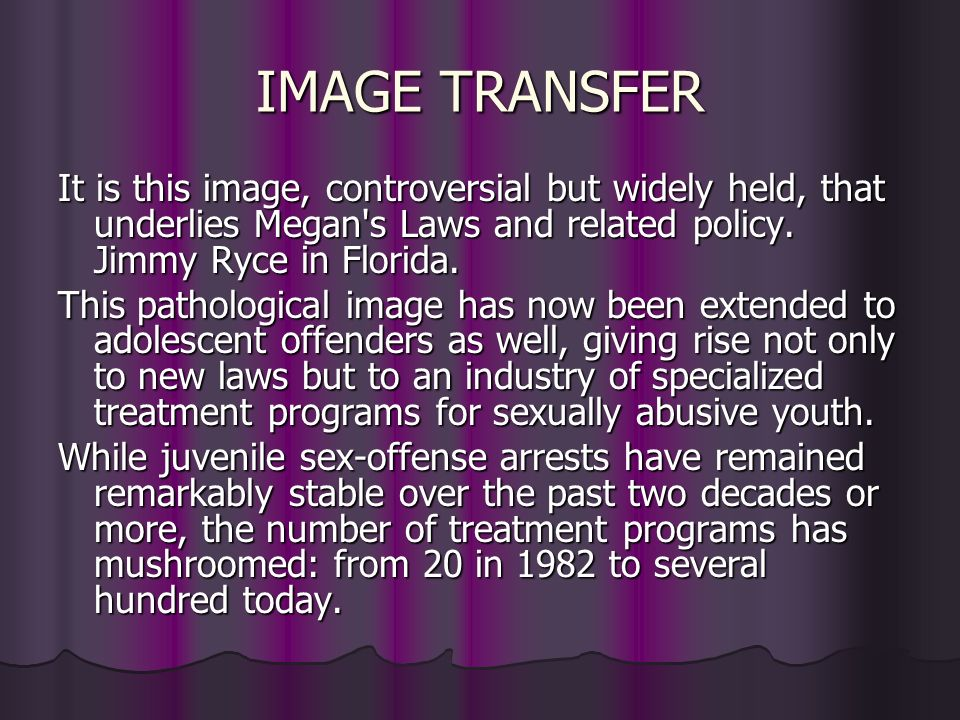 IMAGE TRANSFER It is this image, controversial but widely held, that underlies Megan s Laws and related policy. Jimmy Ryce in Florida.