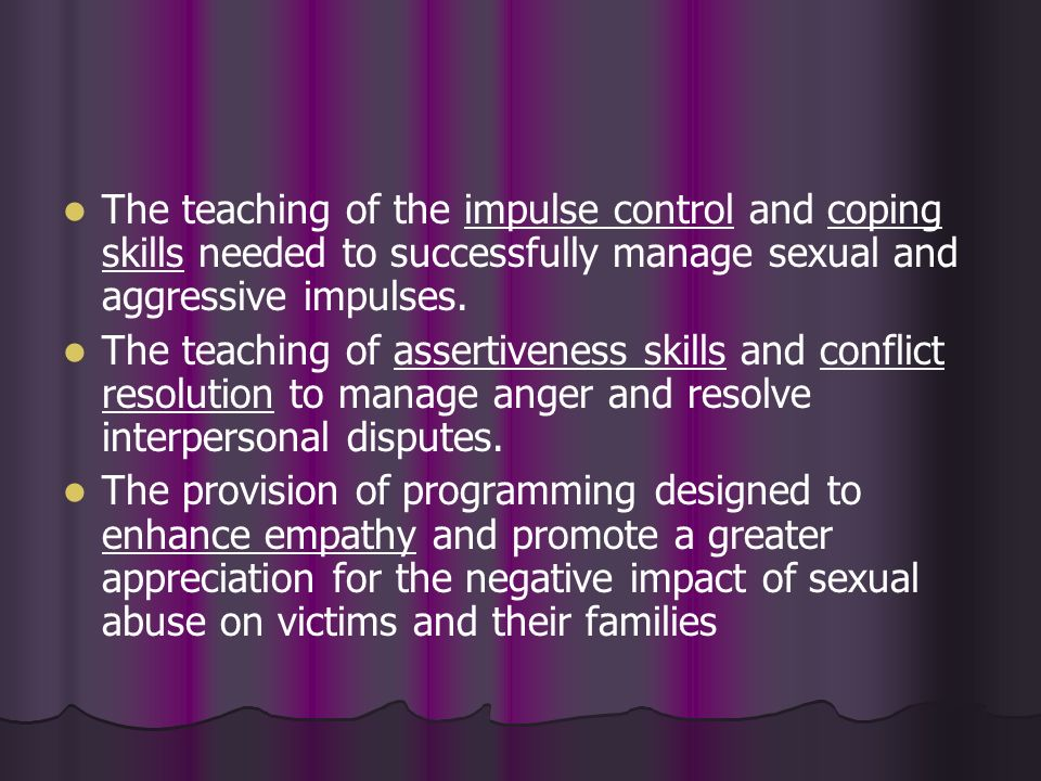 The teaching of the impulse control and coping skills needed to successfully manage sexual and aggressive impulses.