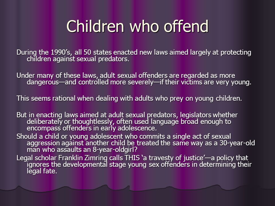 Children who offend During the 1990's, all 50 states enacted new laws aimed largely at protecting children against sexual predators.