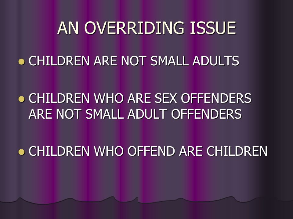 AN OVERRIDING ISSUE CHILDREN ARE NOT SMALL ADULTS