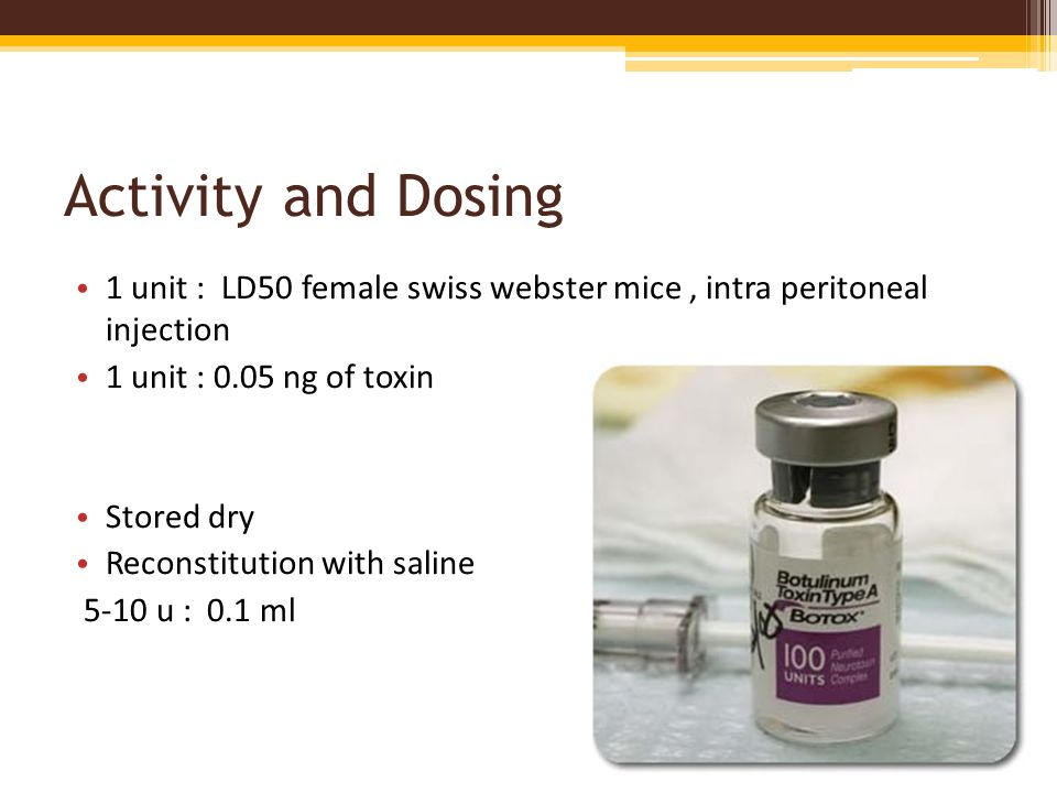 Activity and Dosing 1 unit : LD50 female swiss webster mice , intra peritoneal injection. 1 unit : 0.05 ng of toxin.