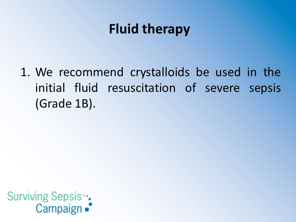 Fluid therapy We recommend crystalloids be used in the initial fluid resuscitation of severe sepsis (Grade 1B).
