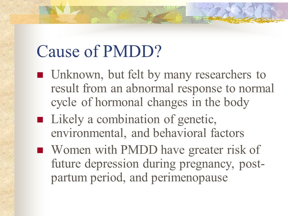 Cause of PMDD Unknown, but felt by many researchers to result from an abnormal response to normal cycle of hormonal changes in the body.