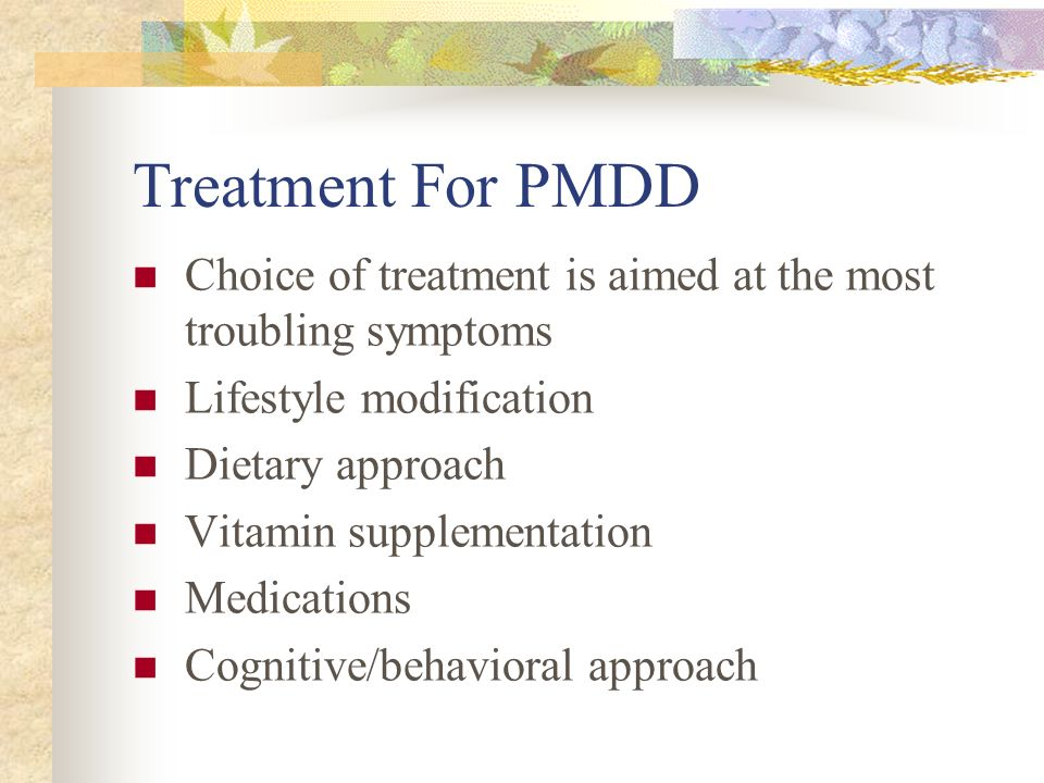 Treatment For PMDD Choice of treatment is aimed at the most troubling symptoms. Lifestyle modification.
