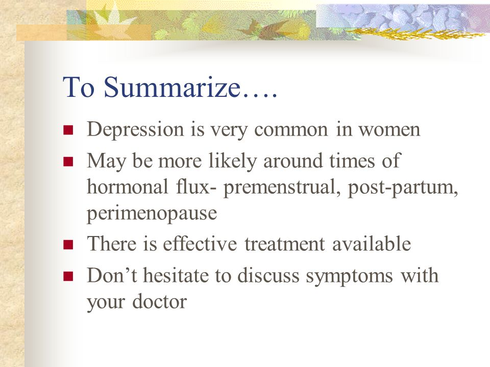 To Summarize…. Depression is very common in women