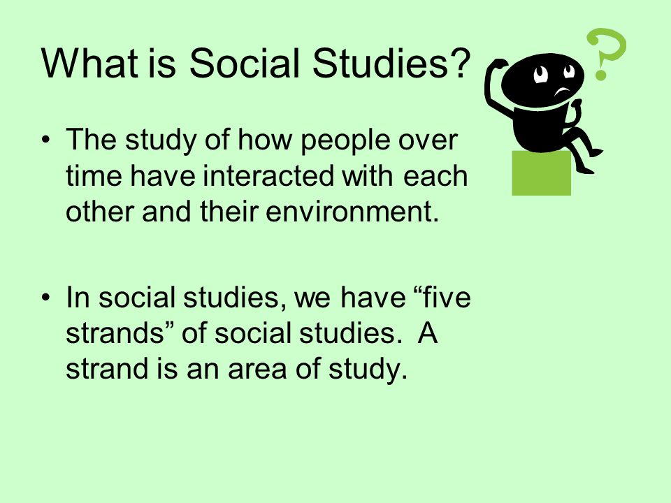 What is Social Studies The study of how people over time have interacted with each other and their environment.
