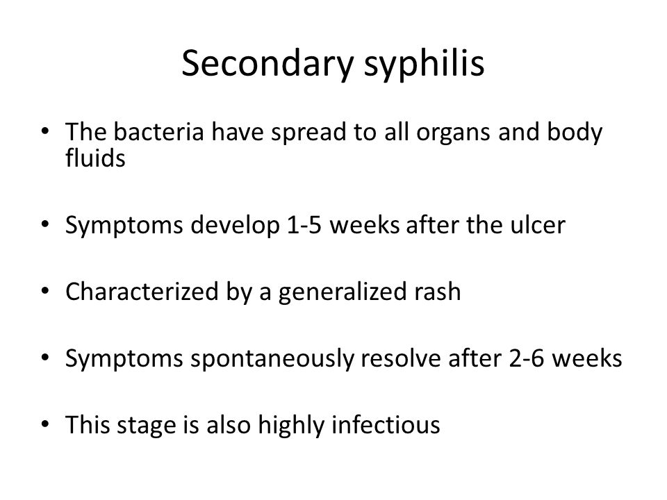 Secondary syphilis The bacteria have spread to all organs and body fluids. Symptoms develop 1-5 weeks after the ulcer.