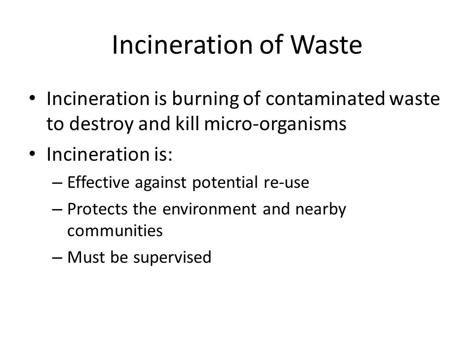 Incineration of Waste Incineration is burning of contaminated waste to destroy and kill micro-organisms.