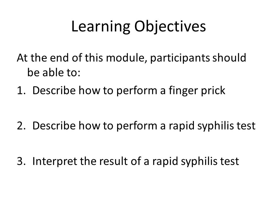 Learning Objectives At the end of this module, participants should be able to: Describe how to perform a finger prick.