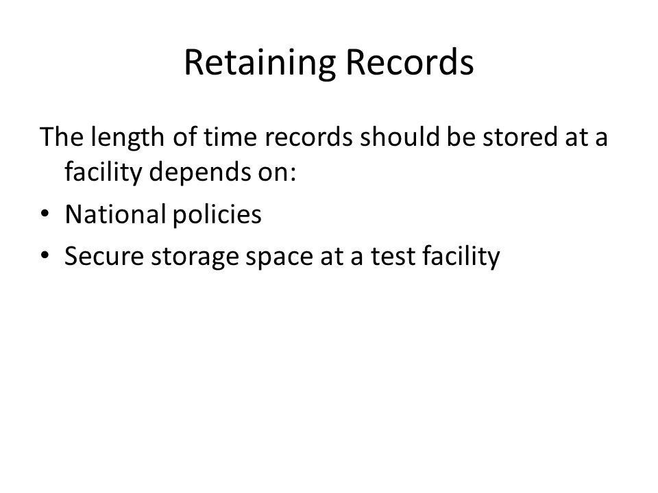 Retaining Records The length of time records should be stored at a facility depends on: National policies.