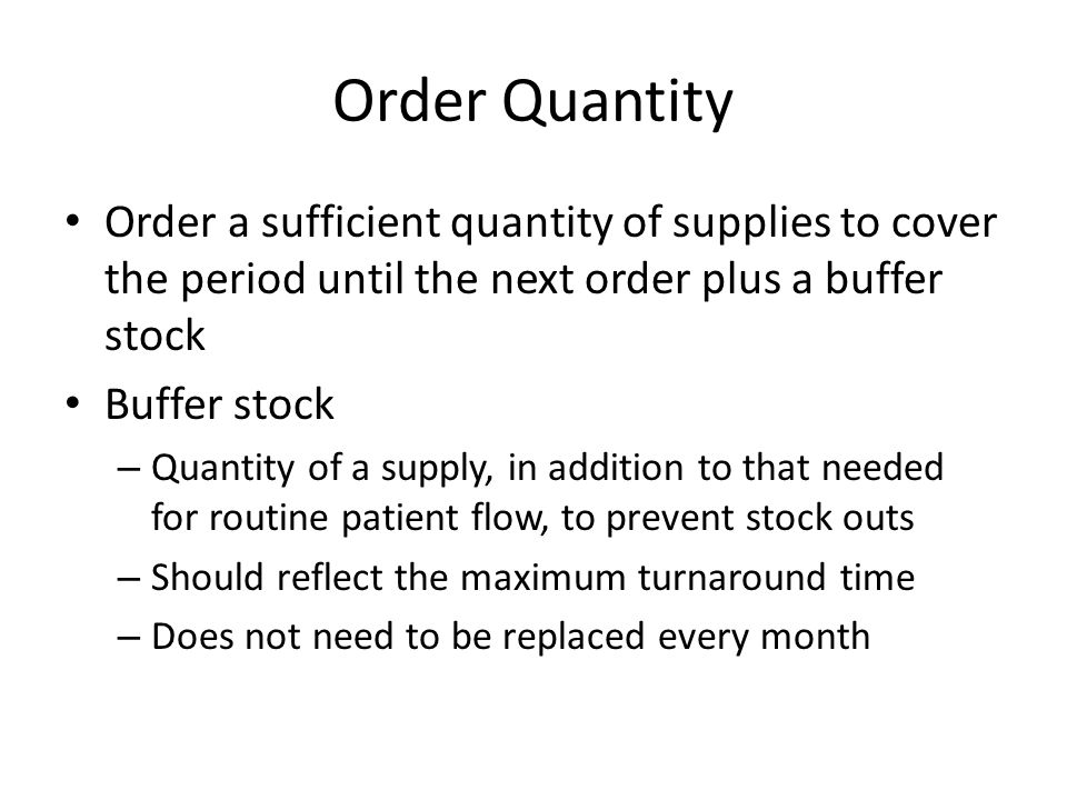 Order Quantity Order a sufficient quantity of supplies to cover the period until the next order plus a buffer stock.