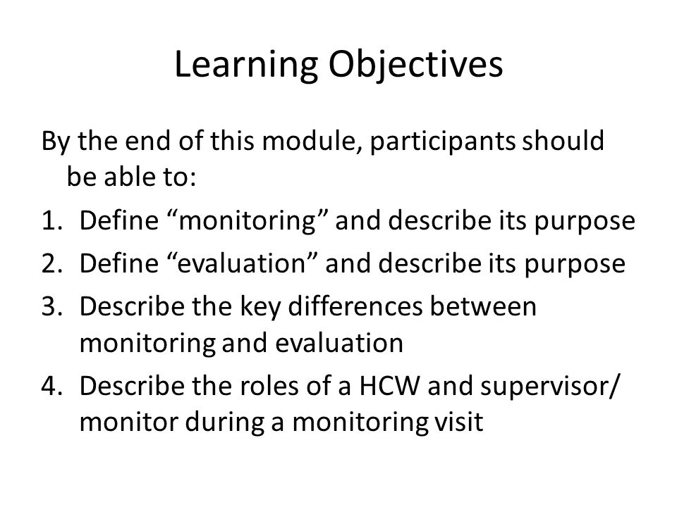 Learning Objectives By the end of this module, participants should be able to: Define monitoring and describe its purpose.