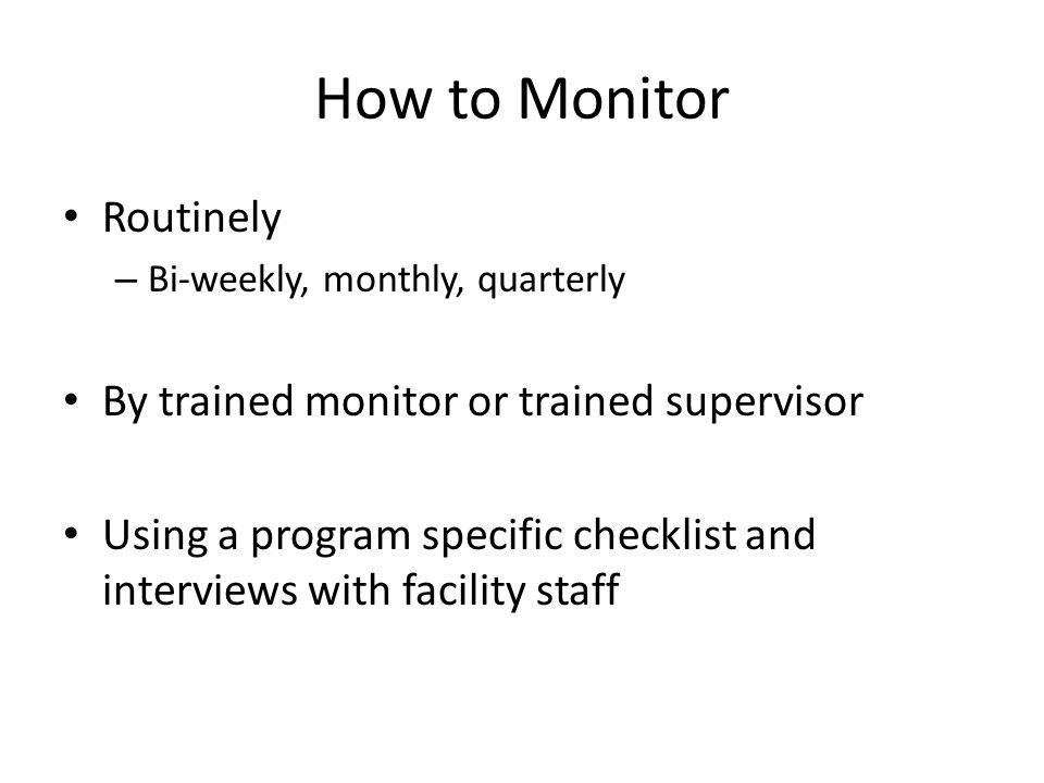 How to Monitor Routinely By trained monitor or trained supervisor