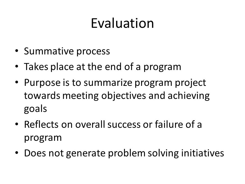 Evaluation Summative process Takes place at the end of a program