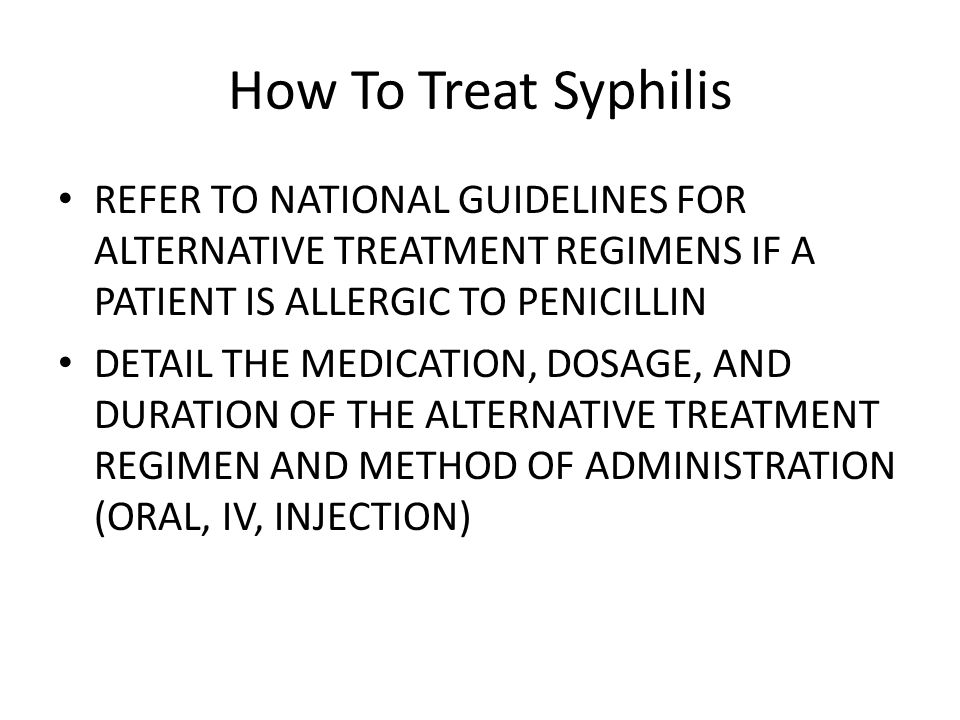 How To Treat Syphilis REFER TO NATIONAL GUIDELINES FOR ALTERNATIVE TREATMENT REGIMENS IF A PATIENT IS ALLERGIC TO PENICILLIN.