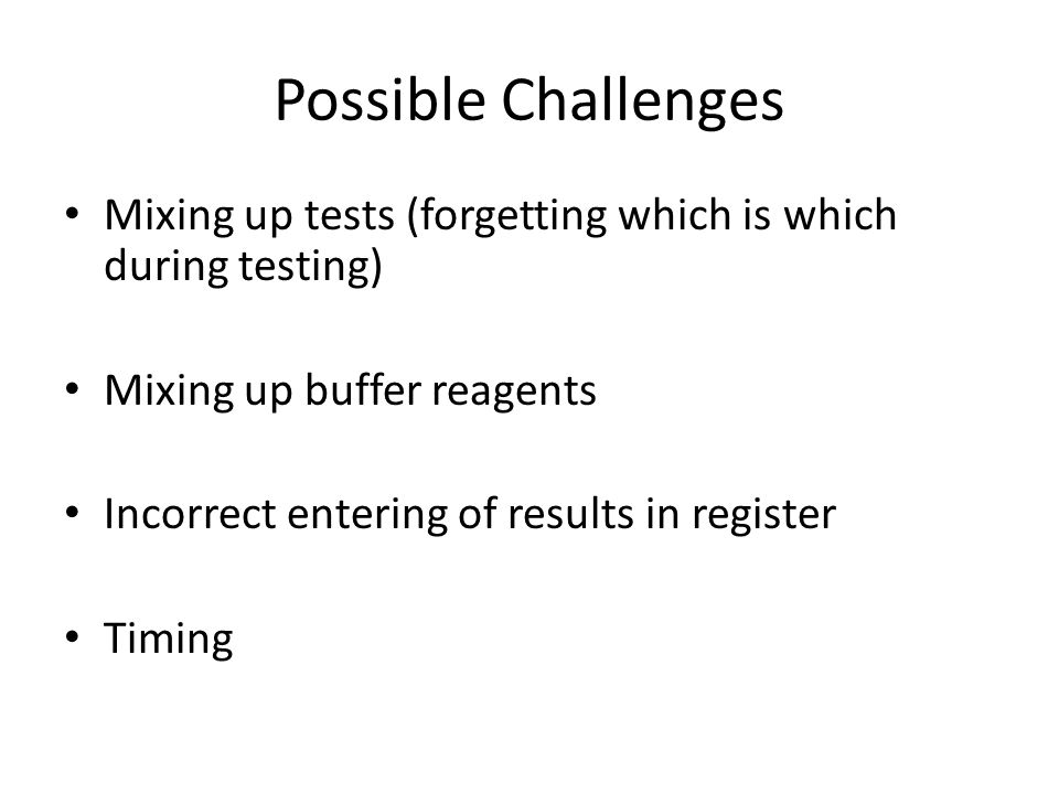 Possible Challenges Mixing up tests (forgetting which is which during testing) Mixing up buffer reagents.