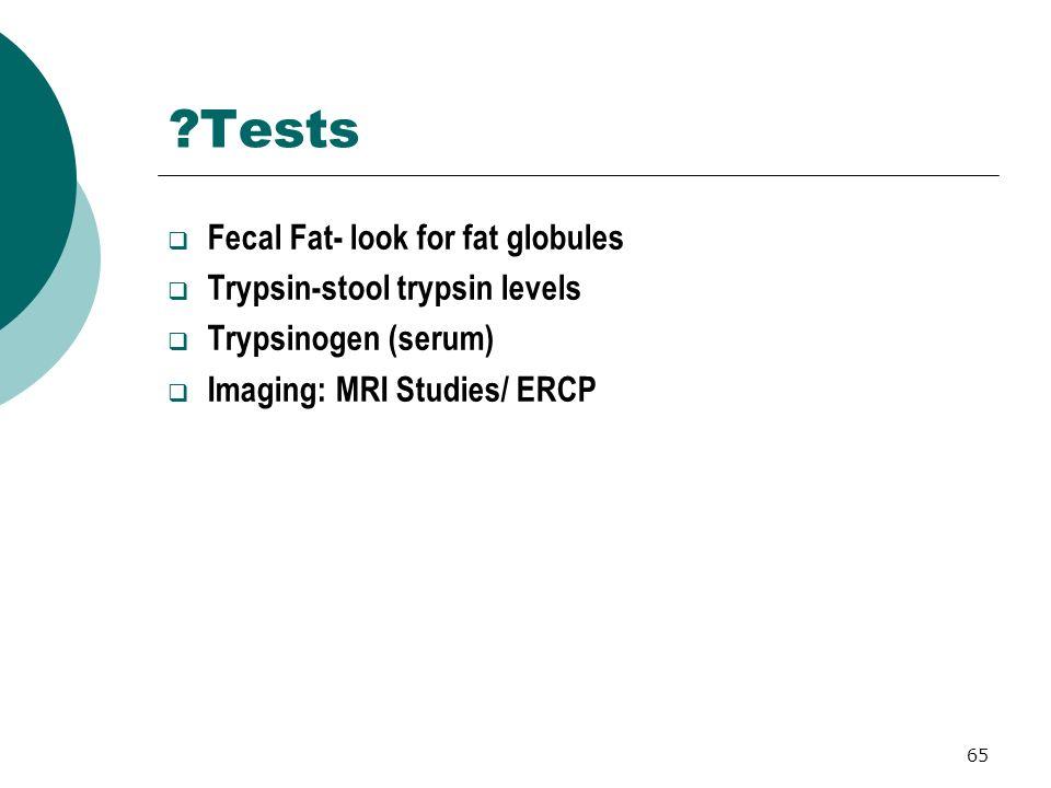 Tests Fecal Fat- look for fat globules Trypsin-stool trypsin levels