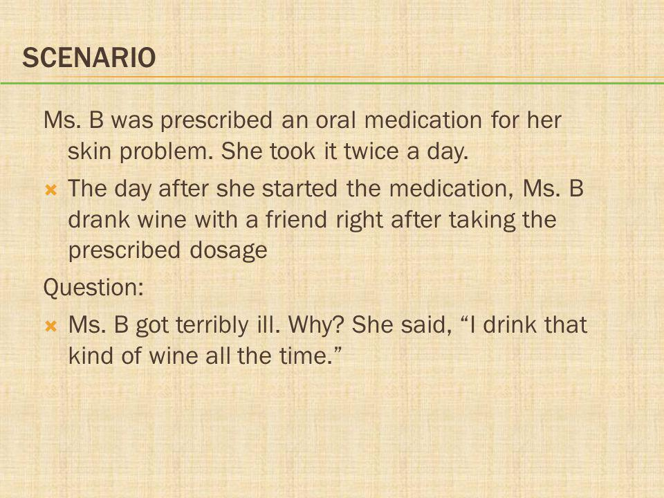 Scenario Ms. B was prescribed an oral medication for her skin problem. She took it twice a day.