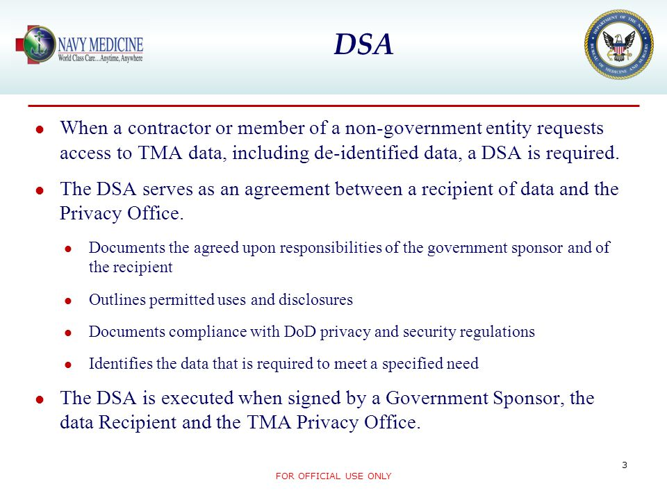 DSA When a contractor or member of a non-government entity requests access to TMA data, including de-identified data, a DSA is required.