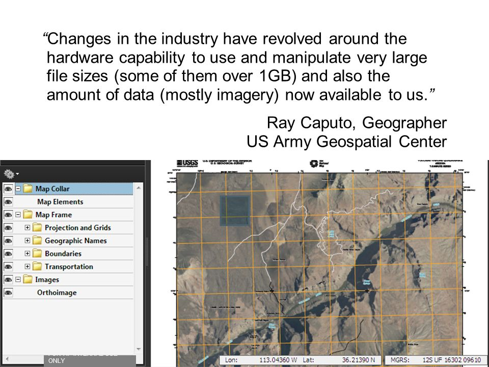 Changes in the industry have revolved around the hardware capability to use and manipulate very large file sizes (some of them over 1GB) and also the amount of data (mostly imagery) now available to us. Ray Caputo, Geographer US Army Geospatial Center